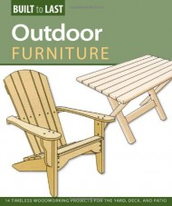 Outdoor Furniture (Built to Last): 14 Timeless Woodworking Projects for the Yard, Deck, and Patio